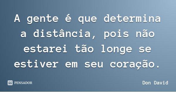 A gente é que determina a distância, pois não estarei tão longe se estiver em seu coração.... Frase de Don David.