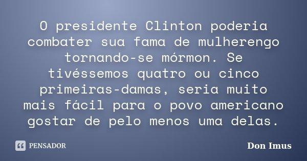 O presidente Clinton poderia combater sua fama de mulherengo tornando-se mórmon. Se tivéssemos quatro ou cinco primeiras-damas, seria muito mais fácil para o po... Frase de Don Imus.