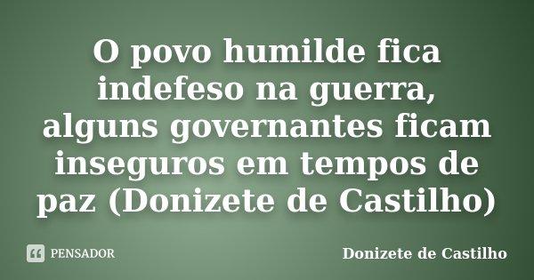O povo humilde fica indefeso na guerra, alguns governantes ficam inseguros em tempos de paz (Donizete de Castilho)... Frase de Donizete de Castilho.