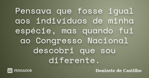 Pensava que fosse igual aos indivíduos de minha espécie, mas quando fui ao Congresso Nacional descobri que sou diferente.... Frase de Donizete de Castilho.