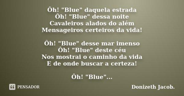 """Ôh! """"Blue"""" daquela estrada Ôh! """"Blue"""" dessa noite Cavaleiros alados do além Mensageiros certeiros da vida! Ôh! """"Blue"""" desse mar im... Frase de Donizeth Jacob.."""