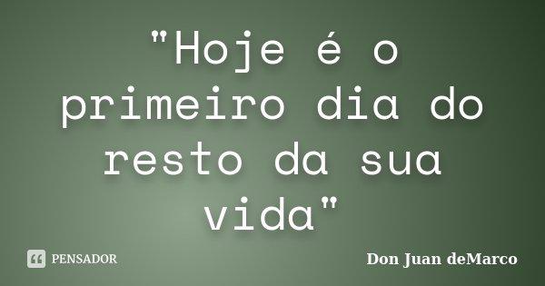 """Hoje é o primeiro dia do resto da sua vida""... Frase de Don Juan deMarco."