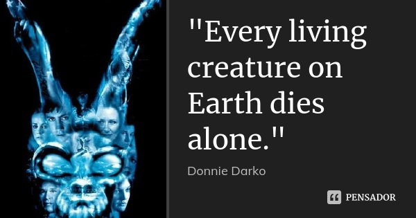 """Every living creature on Earth dies alone.""... Frase de Donnie Darko."