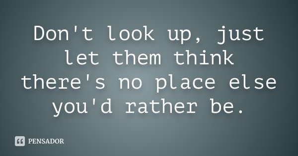 Don't look up, just let them think there's no place else you'd rather be.... Frase de Desconhecido.