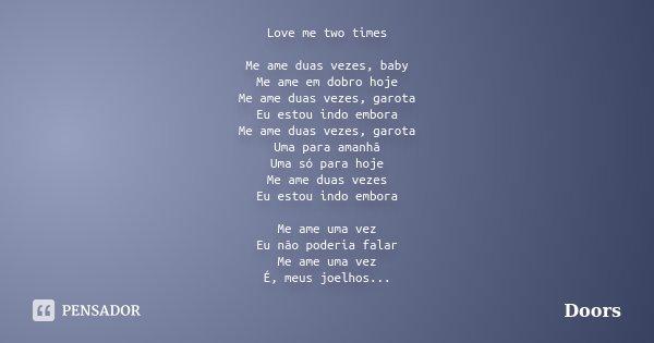 Love me two times Me ame duas vezes, baby Me ame em dobro hoje Me ame duas vezes, garota Eu estou indo embora Me ame duas vezes, garota Uma para amanhã Uma só p... Frase de Doors.