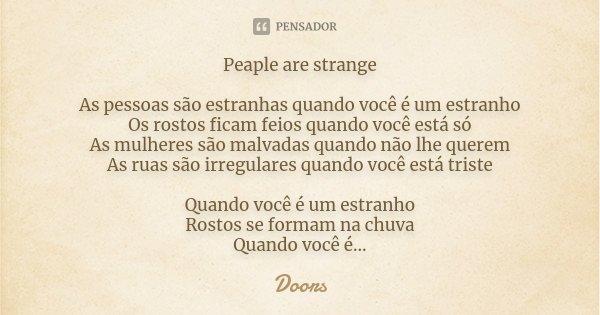 Peaple are strange As pessoas são estranhas quando você é um estranho Os rostos ficam feios quando você está só As mulheres são malvadas quando não lhe querem A... Frase de Doors.