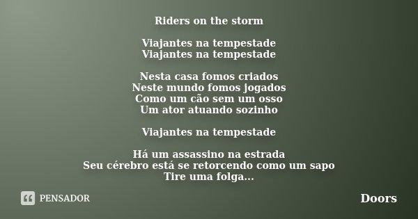 Riders on the storm Viajantes na tempestade Viajantes na tempestade Nesta casa fomos criados Neste mundo fomos jogados Como um cão sem um osso Um ator atuando s... Frase de Doors.