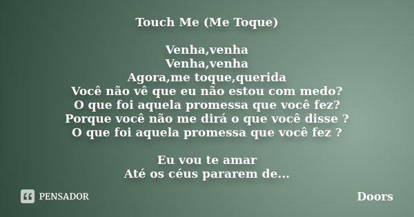 Touch Me (Me Toque) Venha,venha Venha,venha Agora,me toque,querida Você não vê que eu não estou com medo? O que foi aquela promessa que você fez? Porque você nã... Frase de Doors.