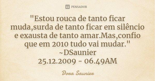 """""""Estou rouca de tanto ficar muda,surda de tanto ficar em silêncio e exausta de tanto amar.Mas,confio que em 2010 tudo vai mudar."""" ~DSaunier 25.12.2009... Frase de Dora Saunier."""