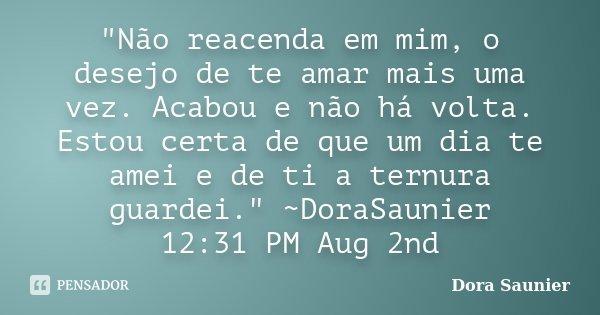 """""""Não reacenda em mim, o desejo de te amar mais uma vez. Acabou e não há volta. Estou certa de que um dia te amei e de ti a ternura guardei."""" ~DoraSaun... Frase de Dora Saunier."""