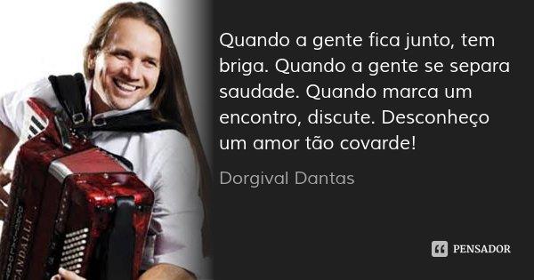 Quando a gente fica junto, tem briga. Quando a gente se separa saudade. Quando marca um encontro, discute. Desconheço um amor tão covarde!... Frase de Dorgival Dantas.