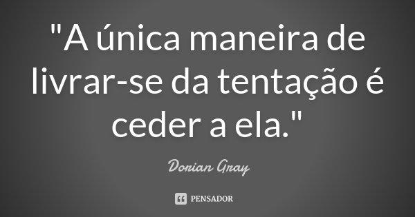 """""""A única maneira de livrar-se da tentação é ceder a ela.""""... Frase de Dorian Gray."""