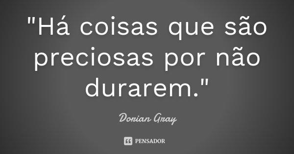 """""""Há coisas que são preciosas por não durarem.""""... Frase de Dorian Gray."""