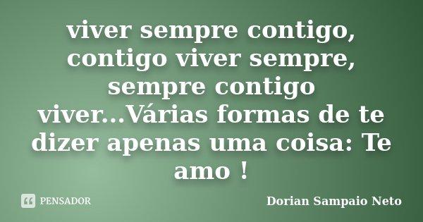 viver sempre contigo, contigo viver sempre, sempre contigo viver...Várias formas de te dizer apenas uma coisa: Te amo !... Frase de Dorian Sampaio Neto.