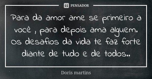 Para da amor ame se primeiro a vocè , para depois ama alguem. Os desafios da vida te faz forte diante de tudo e de todos..... Frase de Doris martins.