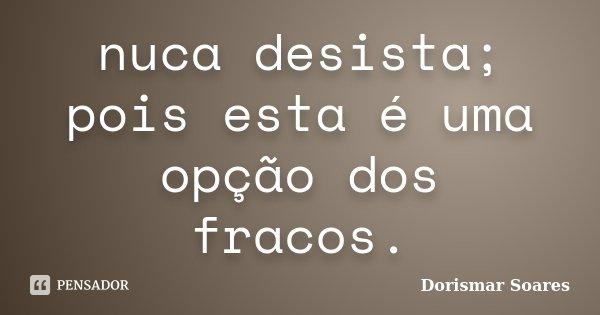 nuca desista; pois esta é uma opção dos fracos.... Frase de Dorismar Soares.