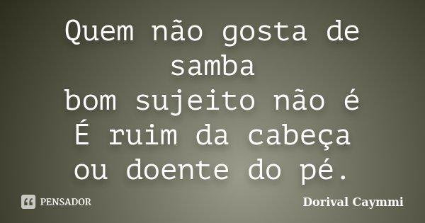 Quem não gosta de samba bom sujeito não é É ruim da cabeça ou doente do pé.... Frase de Dorival Caymmi.