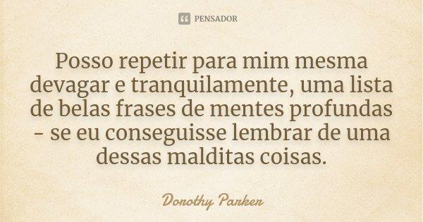 Posso repetir para mim mesma devagar e tranquilamente, uma lista de belas frases de mentes profundas - se eu conseguisse lembrar de uma dessas malditas coisas.... Frase de Dorothy Parker.