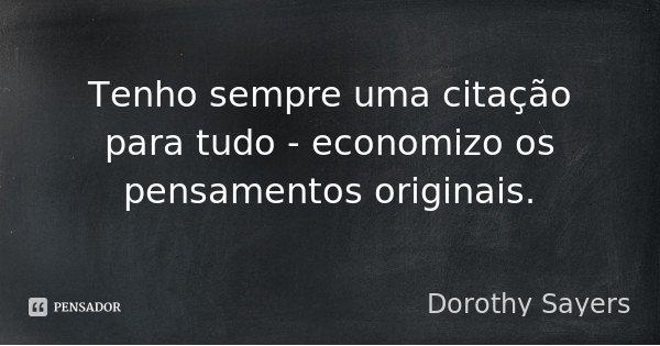 Tenho sempre uma citação para tudo - economizo os pensamentos originais.... Frase de Dorothy Sayers.