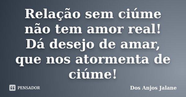 Relação sem ciúme não tem amor real! Dá desejo de amar, que nos atormenta de ciúme!... Frase de Dos Anjos Jalane.