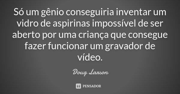 Só um gênio conseguiria inventar um vidro de aspirinas impossível de ser aberto por uma criança que consegue fazer funcionar um gravador de vídeo.... Frase de Doug Larson.
