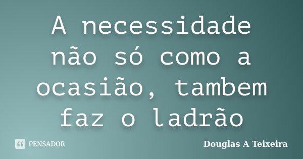 A necessidade não só como a ocasião, tambem faz o ladrão... Frase de Douglas A Teixeira.