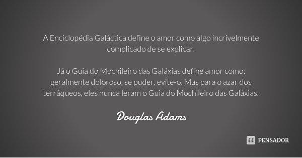 A Enciclopédia Galáctica define o amor como algo incrivelmente complicado de se explicar. Já o Guia do Mochileiro das Galáxias define amor como: geralmente dolo... Frase de Douglas Adams.