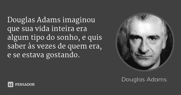 Douglas Adams imaginou que sua vida inteira era algum tipo do sonho, e quis saber às vezes de quem era, e se estava gostando.... Frase de Douglas Adams.
