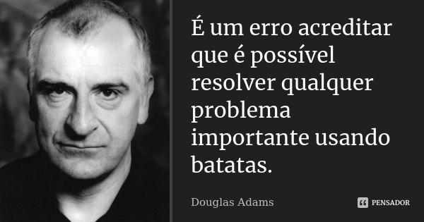 É um erro acreditar que é possível resolver qualquer problema importante usando batatas.... Frase de Douglas Adams.