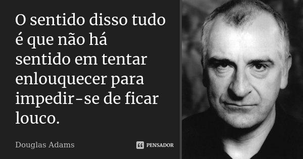 O sentido disso tudo é que não há sentido em tentar enlouquecer para impedir-se de ficar louco.... Frase de Douglas Adams.