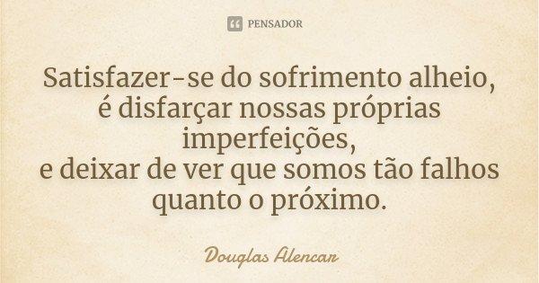 Satisfazer-se do sofrimento alheio, é disfarçar nossas próprias imperfeições, e deixar de ver que somos tão falho quanto o próximo.... Frase de Douglas Alencar.