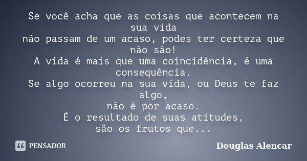 Se você acha que as coisas que acontecem na sua vida não passam de um acaso, podes ter certeza que não são! A vida é mais que uma coincidência, é uma consequênc... Frase de Douglas Alencar.