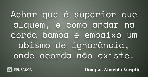 Achar que é superior que alguém, é como andar na corda bamba e embaixo um abismo de ignorância, onde acorda não existe.... Frase de Douglas Almeida Vergilio.