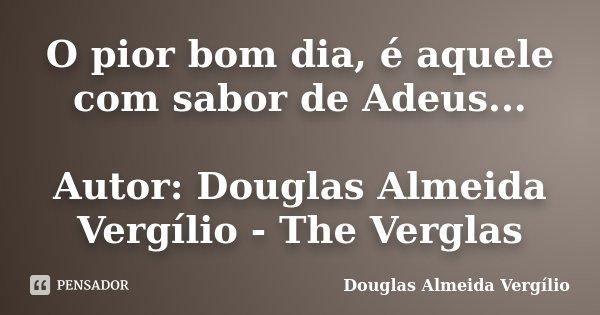 O pior bom dia, é aquele com sabor de Adeus... Autor: Douglas Almeida Vergílio - The Verglas... Frase de Douglas Almeida Vergilio.