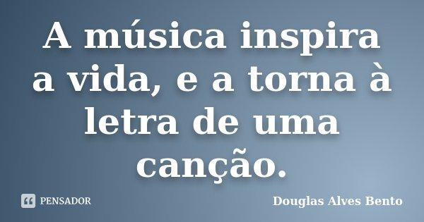 A música inspira a vida, e a torna à letra de uma canção.... Frase de Douglas Alves Bento.
