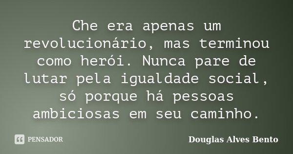Che era apenas um revolucionário, mas terminou como herói. Nunca pare de lutar pela igualdade social, só porque há pessoas ambiciosas em seu caminho.... Frase de Douglas Alves Bento.