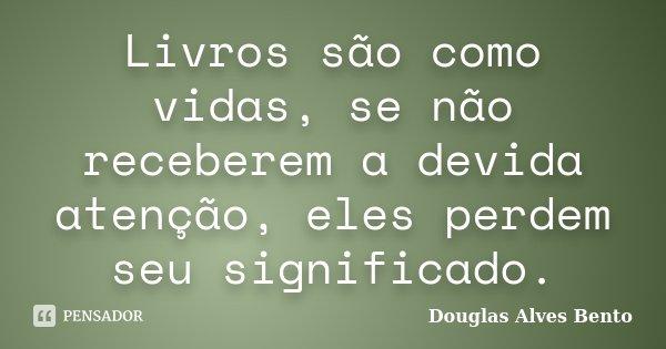 Livros são como vidas, se não receberem a devida atenção, eles perdem seu significado.... Frase de Douglas Alves Bento.