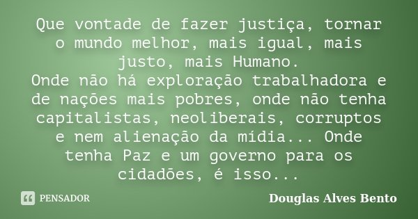 Que vontade de fazer justiça, tornar o mundo melhor, mais igual, mais justo, mais Humano. Onde não há exploração trabalhadora e de nações mais pobres, onde não ... Frase de Douglas Alves Bento.