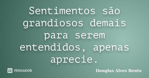Sentimentos são grandiosos demais para serem entendidos, apenas aprecie.... Frase de Douglas Alves Bento.
