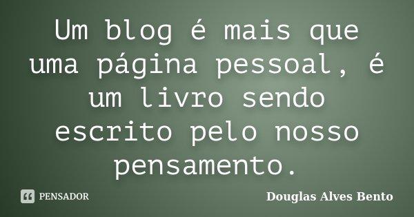 Um blog é mais que uma página pessoal, é um livro sendo escrito pelo nosso pensamento.... Frase de Douglas Alves Bento.