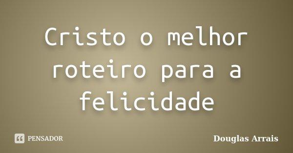 Cristo o melhor roteiro para a felicidade... Frase de Douglas Arrais.