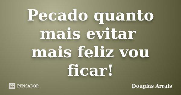 Pecado quanto mais evitar mais feliz vou ficar!... Frase de Douglas Arrais.