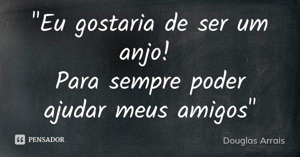"""""""Eu gostaria de ser um anjo! Para sempre poder ajudar meus amigos""""... Frase de Douglas Arrais."""