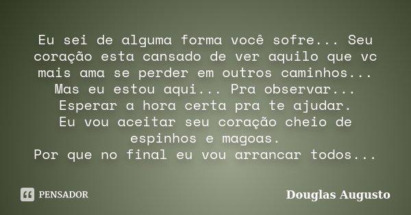 Eu sei de alguma forma você sofre... Seu coração esta cansado de ver aquilo que vc mais ama se perder em outros caminhos... Mas eu estou aqui... Pra observar...... Frase de Douglas Augusto.