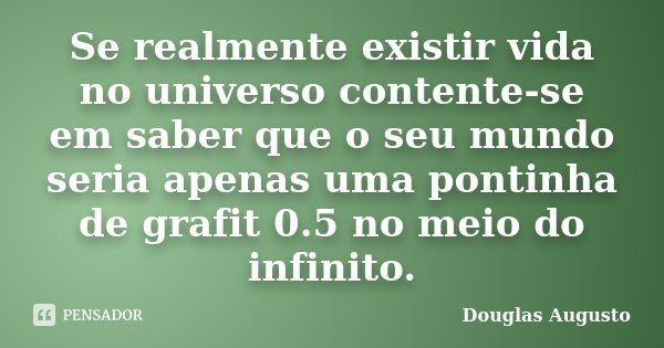 Se realmente existir vida no universo contente-se em saber que o seu mundo seria apenas uma pontinha de grafit 0.5 no meio do infinito.... Frase de Douglas Augusto.