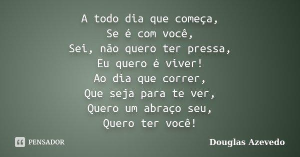 A todo dia que começa, Se é com você, Sei, não quero ter pressa, Eu quero é viver! Ao dia que correr, Que seja para te ver, Quero um abraço seu, Quero ter você!... Frase de Douglas Azevedo.