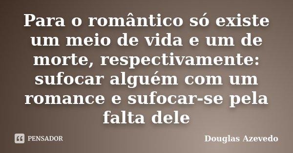 Para o romântico só existe um meio de vida e um de morte, respectivamente: sufocar alguém com um romance e sufocar-se pela falta dele... Frase de Douglas Azevedo.