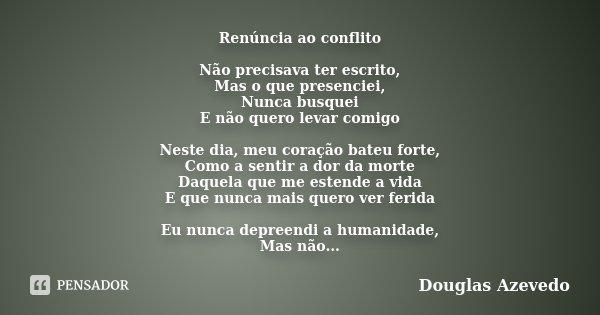 Renúncia ao conflito Não precisava ter escrito, Mas o que presenciei, Nunca busquei E não quero levar comigo Neste dia, meu coração bateu forte, Como a sentir a... Frase de Douglas Azevedo.