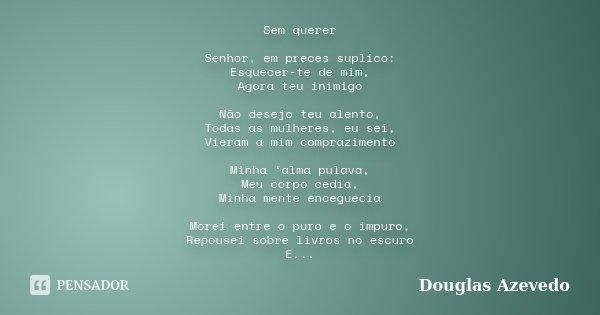 Sem querer Senhor, em preces suplico: Esquecer-te de mim, Agora teu inimigo Não desejo teu alento, Todas as mulheres, eu sei, Vieram a mim comprazimento Minha '... Frase de Douglas Azevedo.