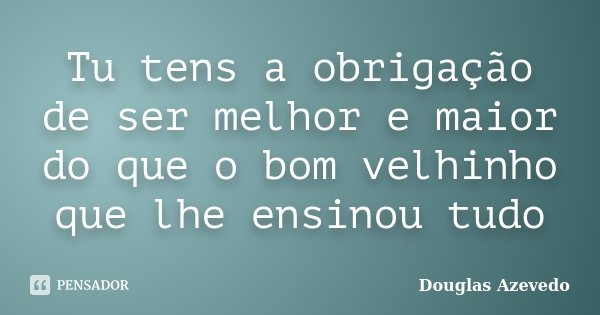 Tu tens a obrigação de ser melhor e maior do que o bom velhinho que lhe ensinou tudo... Frase de Douglas Azevedo.
